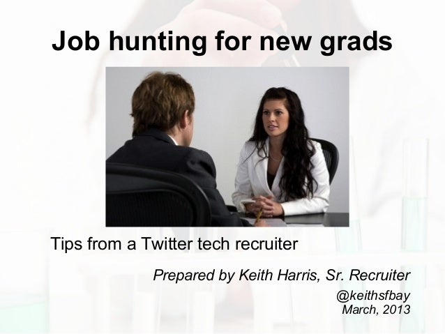 Job hunting for new grads Tips from a Twitter tech recruiter Prepared by Keith Harris, Sr. Recruiter @keithsfbay March, 20...