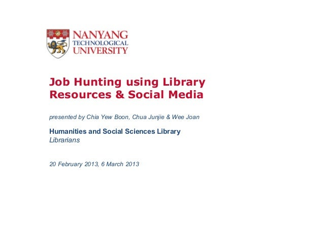 Job Hunting using LibraryResources & Social Mediapresented by Chia Yew Boon, Chua Junjie & Wee JoanHumanities and Social S...