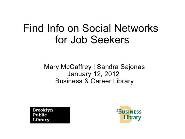 Find Info on Social Networks  for Job Seekers Mary McCaffrey | Sandra Sajonas January 12, 2012  Business & Career Library