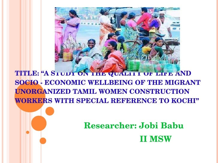 "TITLE: ""A STUDY ON THE QUALITY OF LIFE AND SOCIO - ECONOMIC WELLBEING OF THE MIGRANT UNORGANIZED TAMIL WOMEN CONSTRUCTION ..."