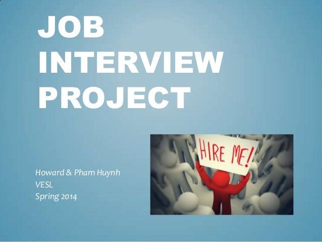 JOB INTERVIEW PROJECT Howard & Pham Huynh VESL Spring 2014