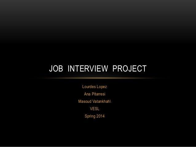 Lourdes Lopez Ana Pitarresi Masoud Vatankhah VESL Spring 2014 JOB INTERVIEW PROJECT