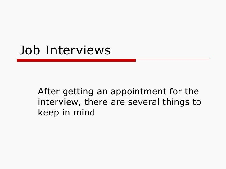 Job Interviews After getting an appointment for the interview, there are several things to keep in mind