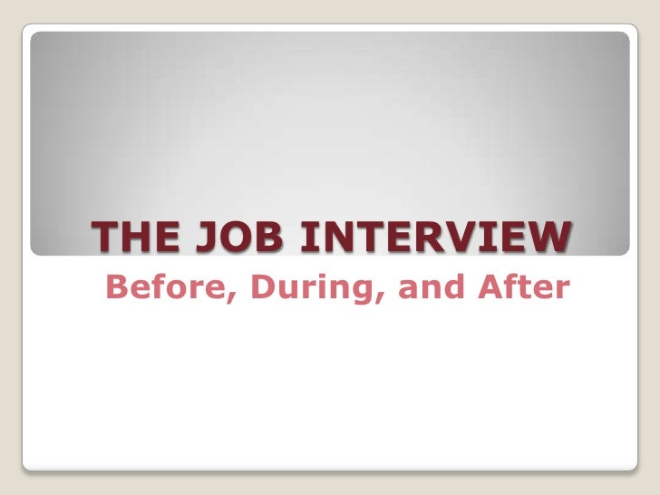 THE JOB INTERVIEW Before, During, and After