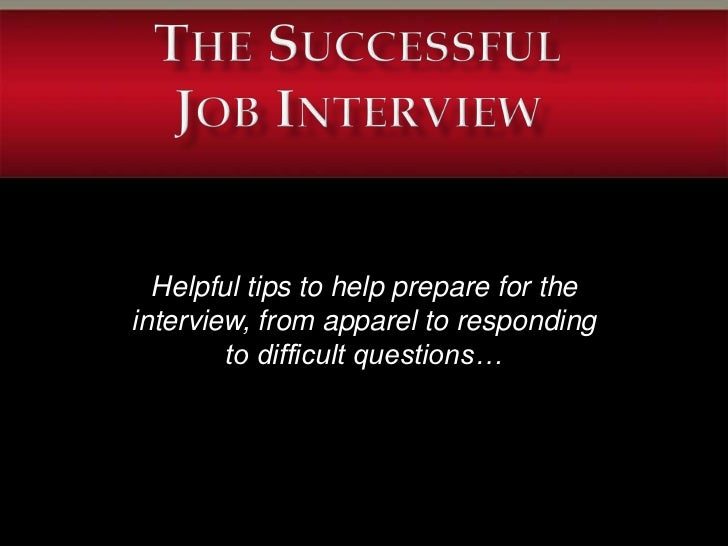 Helpful tips to help prepare for theinterview, from apparel to responding        to difficult questions…