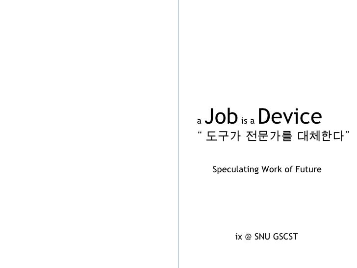 "a  Job  is a  Device "" 도구가 전문가를 대체한다 "" Speculating Work of Future ix @ SNU GSCST"