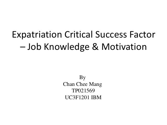 Expatriation Critical Success Factor  – Job Knowledge & Motivation                  By            Chan Chee Mang          ...