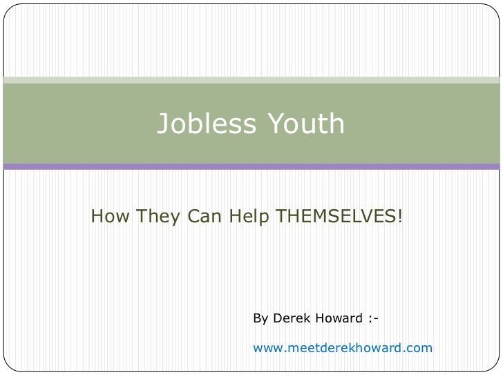 Jobless YouthHow They Can Help THEMSELVES!              By Derek Howard :-              www.meetderekhoward.com
