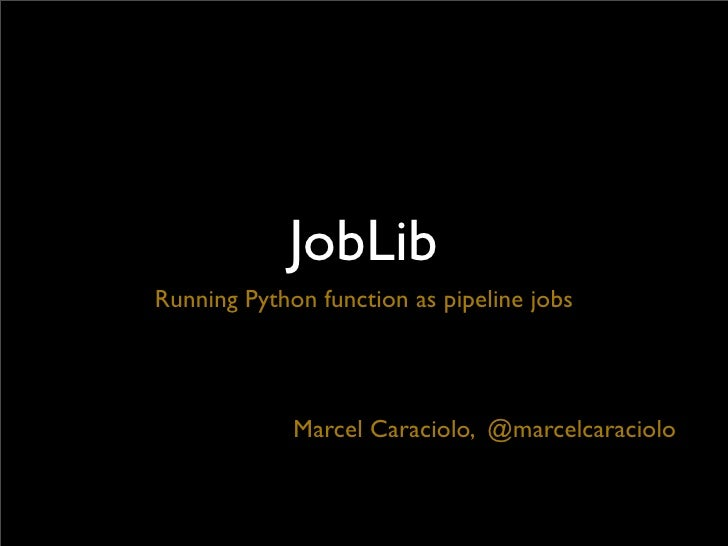 JobLibRunning Python function as pipeline jobs             Marcel Caraciolo, @marcelcaraciolo