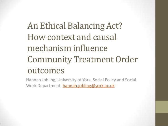 An Ethical Balancing Act? How context and causal mechanism influence Community Treatment Order outcomes Hannah Jobling, Un...
