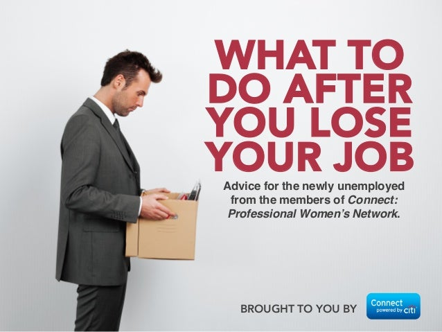 Advice for the newly unemployed from the members of Connect: Professional Women's Network.! BROUGHT TO YOU BY  WHAT TO DO ...