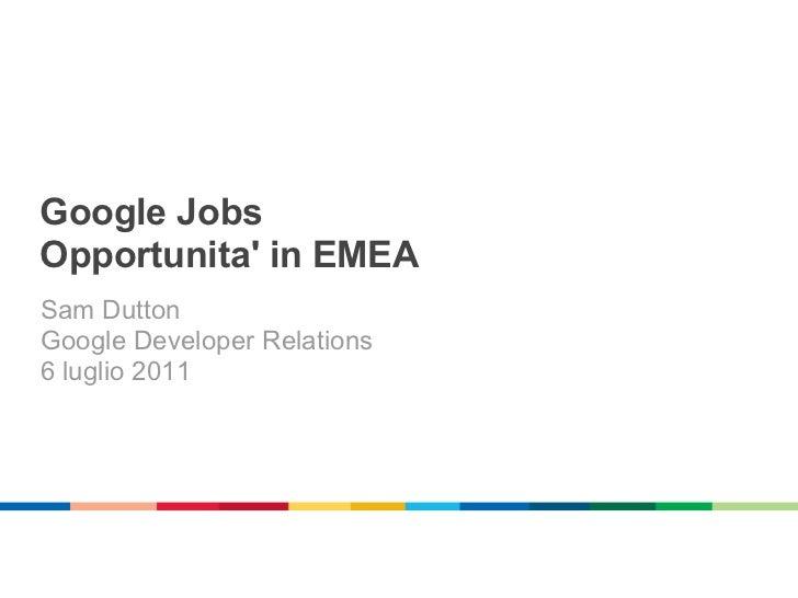 Google JobsOpportunita in EMEASam DuttonGoogle Developer Relations6 luglio 2011