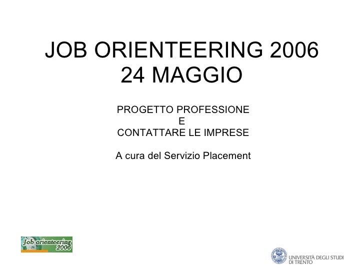 JOB ORIENTEERING 2006 24 MAGGIO PROGETTO PROFESSIONE E  CONTATTARE LE IMPRESE A cura del Servizio Placement