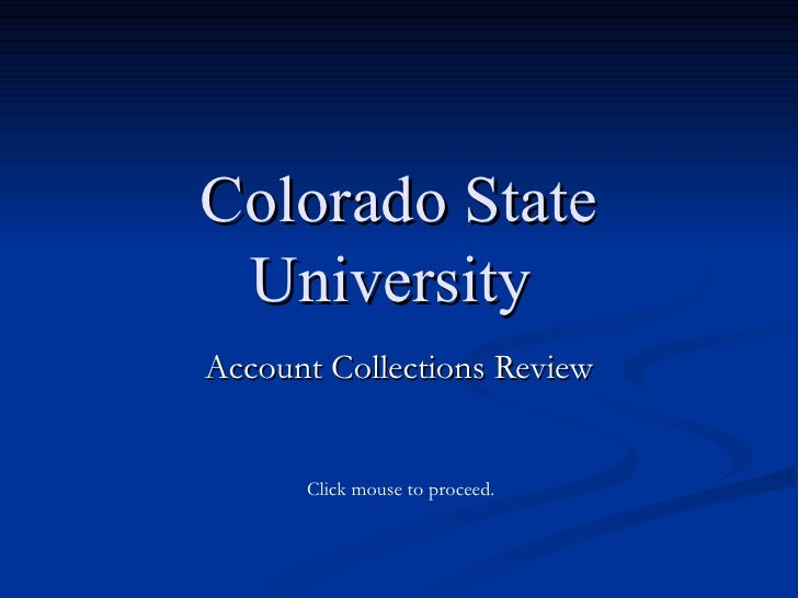 Colorado State University  Account Collections Review Click mouse to proceed.