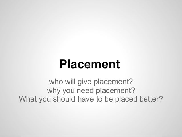 Placement who will give placement? why you need placement? What you should have to be placed better?