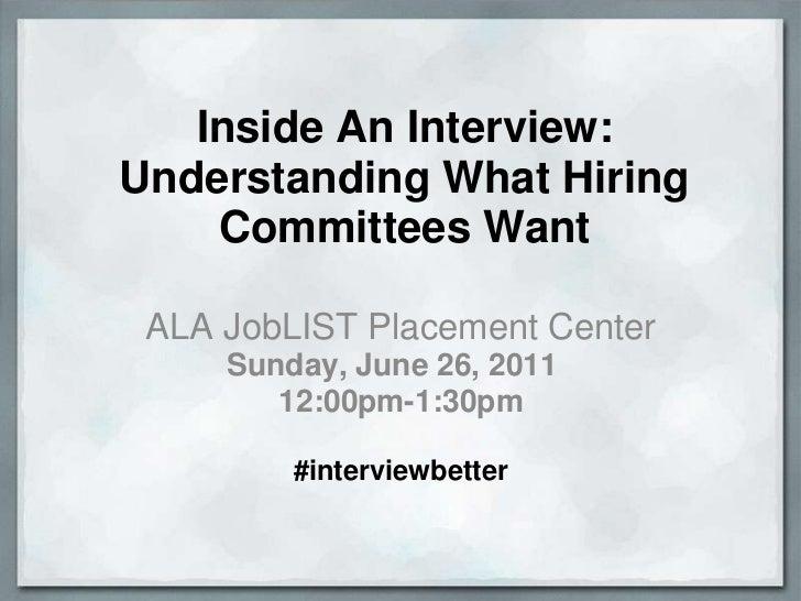 Inside An Interview: Understanding What Hiring Committees Want<br />ALA JobLIST Placement Center<br />Sunday, June 26, 201...