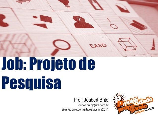 Job: Projeto dePesquisa                  Prof. Joubert Brito                      joubertbrito@uol.com.br         sites.go...