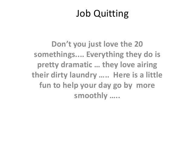 Job Quitting Don't you just love the 20 somethings.... Everything they do is pretty dramatic … they love airing their dirt...