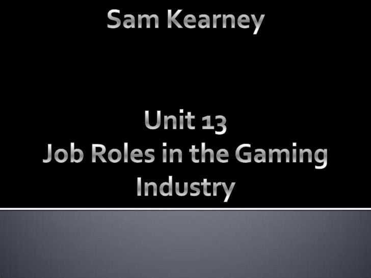 Sam Kearney<br />Unit 13<br />Job Roles in the Gaming Industry<br />