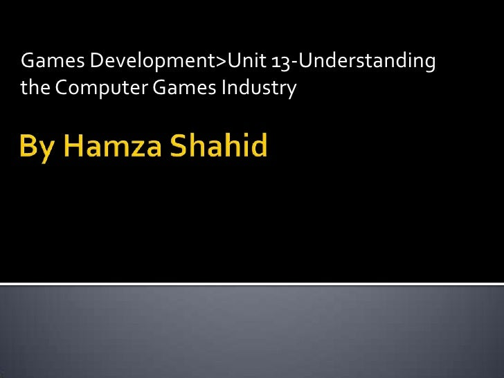 Games Development>Unit 13-Understanding the Computer Games Industry<br />By HamzaShahid<br />
