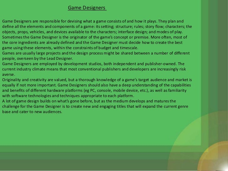 Game DesignersGame Designers are responsible for devising what a game consists of and how it plays. They plan anddefine al...