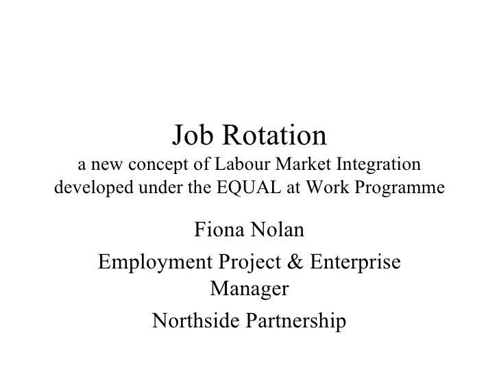 Job Rotation a new concept of Labour Market Integration developed under the EQUAL at Work Programme Fiona Nolan Employment...