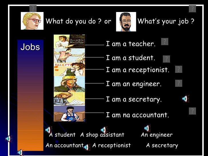 What do you do ? or              What's your job ?                            I am a teacher.Jobs                         ...