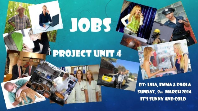 JOBS PROJECT UNIT 4 By: LAIA, EMMA & PAOLA SUNDAY, 9TH MARCH 2014 it's sunny and cold