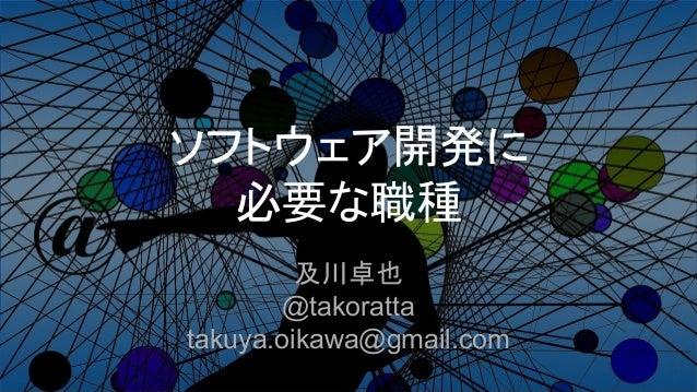 ソフトウェア開発に 必要な職種 及川卓也 @takoratta takuya.oikawa@gmail.com