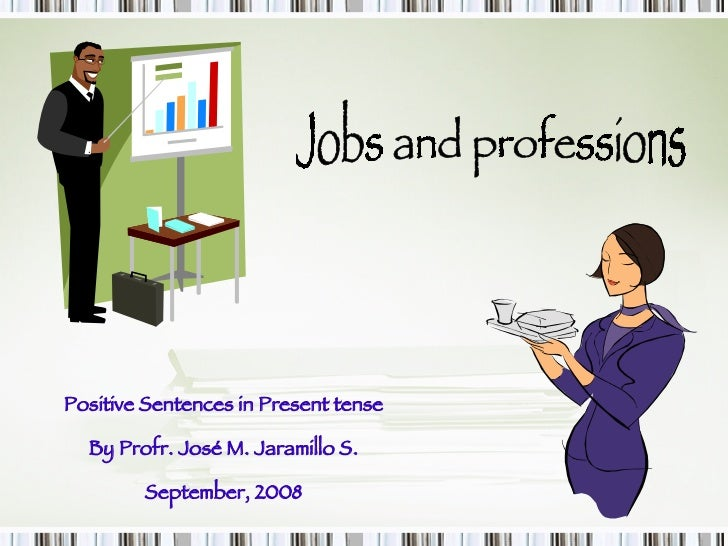 Jobs and professions Positive Sentences in Present tense By Profr. José M. Jaramillo S. September, 2008