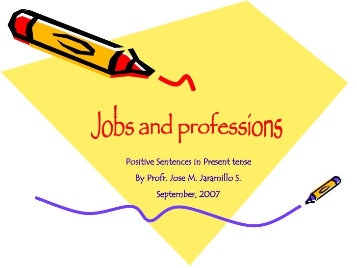 Jobs and professions Positive Sentences in Present tense By Profr. Jose M. Jaramillo S. September, 2007