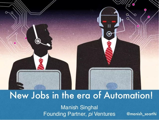 New Jobs in the era of Automation! Manish Singhal Founding Partner, pi Ventures @manish_saarthi
