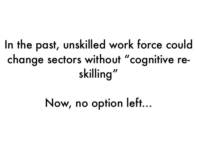 """In the past, unskilled work force could change sectors without """"cognitive re- skilling"""" Now, no option left…"""