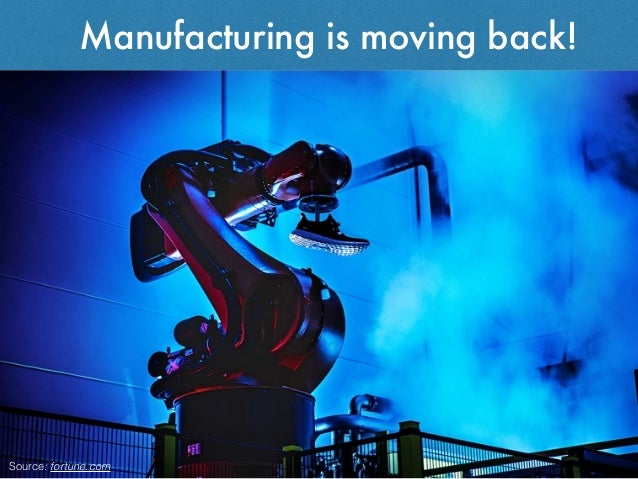 Manufacturing is moving back! Source: fortune.com