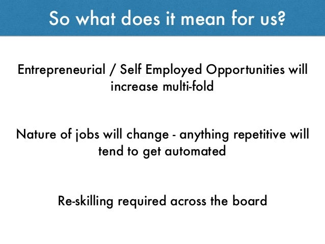 So what does it mean for us? Entrepreneurial / Self Employed Opportunities will increase multi-fold Nature of jobs will ch...