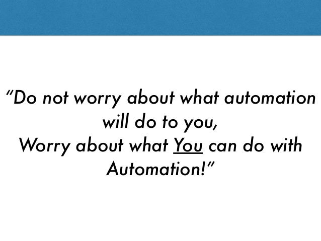 """""""Do not worry about what automation will do to you, Worry about what You can do with Automation!"""""""