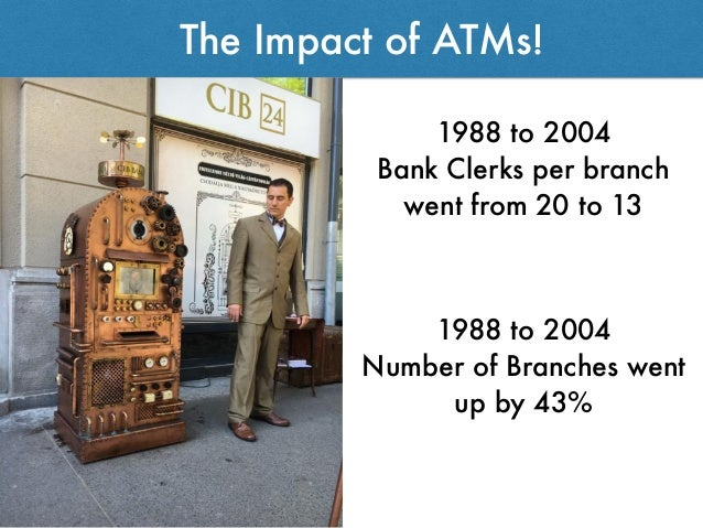 The Impact of ATMs! 1988 to 2004 Bank Clerks per branch went from 20 to 13 1988 to 2004 Number of Branches went up by 43%
