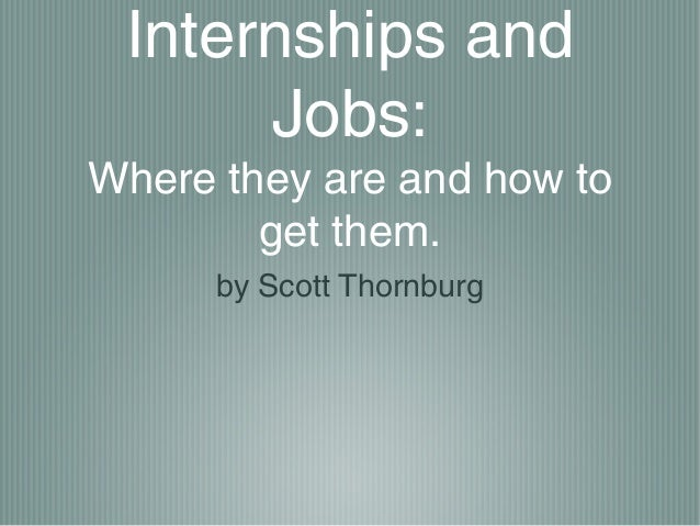 Internships and      Jobs:Where they are and how to        get them.      by Scott Thornburg
