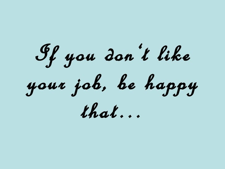 If you don't like your job, be happy that …