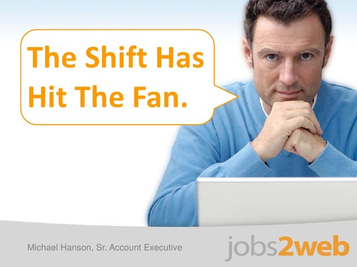 The Shift Has <br />Hit The Fan. <br />Michael Hanson, Sr. Account Executive<br />