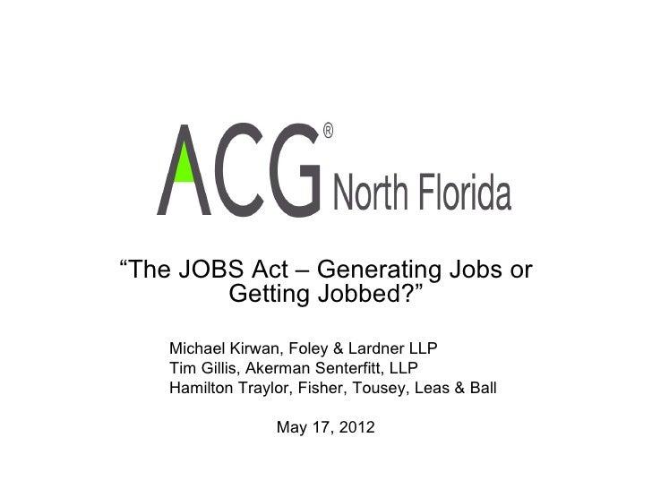 """""""The JOBS Act – Generating Jobs or        Getting Jobbed?""""    Michael Kirwan, Foley & Lardner LLP    Tim Gillis, Akerman S..."""