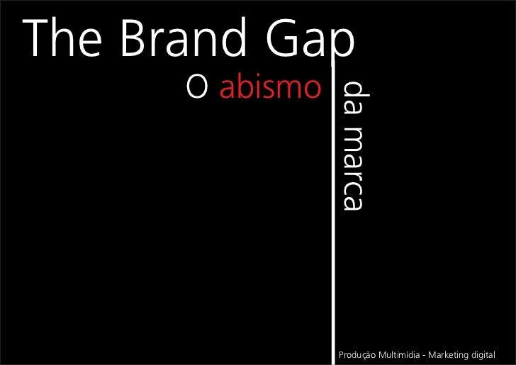 The Brand Gap      O abismo                 da marca                 Produção Multimídia - Marketing digital