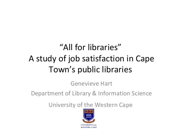 """All for libraries"" A study of job satisfaction in Cape Town's public libraries Genevieve Hart Department of Library & Inf..."