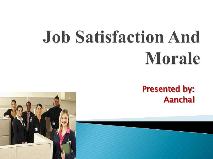 Job Satisfaction And Morale<br />Presented by:<br />Aanchal<br />
