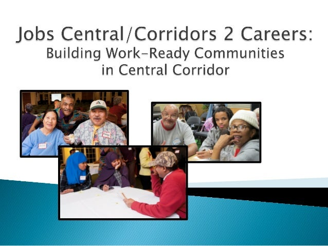 Key goals:  ! To connect Corridor  residents and employers  to existing workforce  resources  ! To better align workforce ...