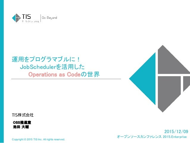 Copyright © 2015 TIS Inc. All rights reserved. 運用をプログラマブルに!   JobSchedulerを活用した     Operations as Codeの世界 2015/12/09 オープンソ...