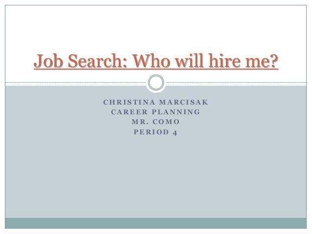 C H R I S T I N A M A R C I S A K C A R E E R P L A N N I N G M R . C O M O P E R I O D 4 Job Search: Who will hire me?