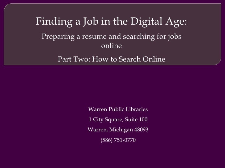 Job Searching 101: Preparing a resume and searching for jobs online Part Two: How to Search Online Warren Public Libraries...