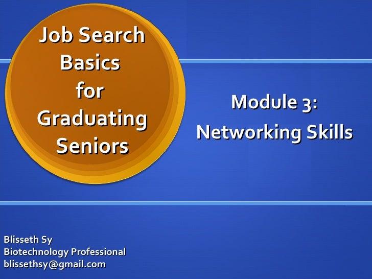 Job Search Basics  for  Graduating Seniors Module 3: Networking Skills Blisseth Sy Biotechnology Professional [email_addre...