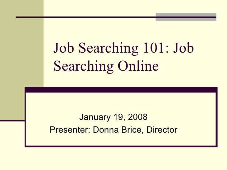 Job Searching 101: Job Searching Online January 19, 2008 Presenter: Donna Brice, Director